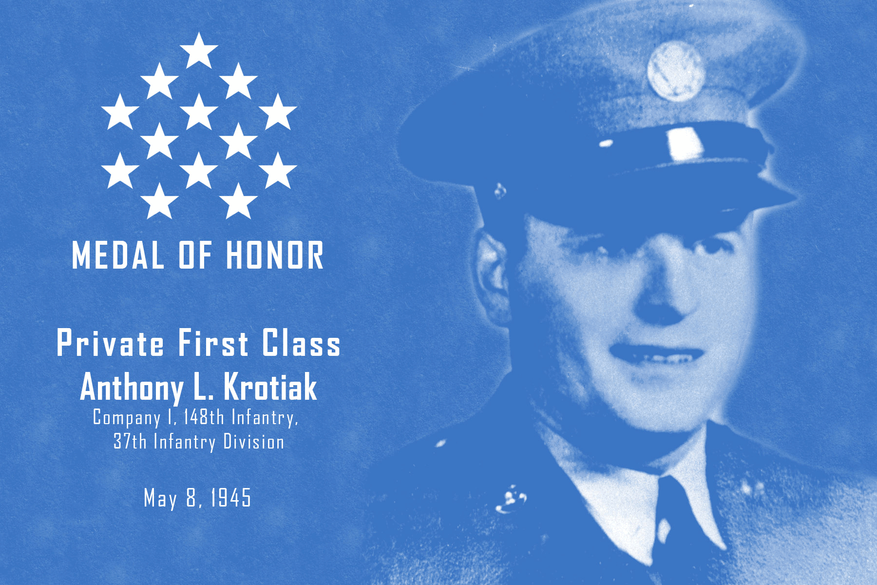 Graphic features image of Pfc. Anthony Krotiak; READS: MEDAL OF HONOR, Private First Class Anthony L. Krotiak, Company I, 148th  Infantry, 37th Infantry Division, May 8, 1945
